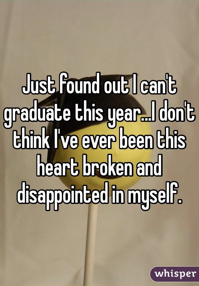 Just found out I can't graduate this year...I don't think I've ever been this heart broken and disappointed in myself.