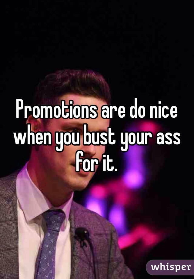 Promotions are do nice when you bust your ass for it.