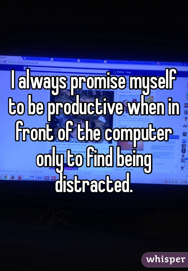 I always promise myself to be productive when in front of the computer only to find being distracted.