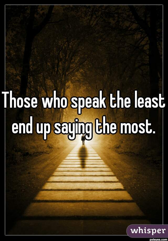 Those who speak the least end up saying the most.