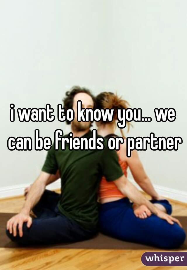 i want to know you... we can be friends or partner