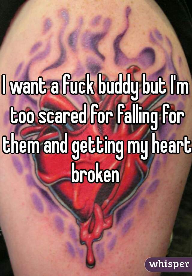 I want a fuck buddy but I'm too scared for falling for them and getting my heart broken