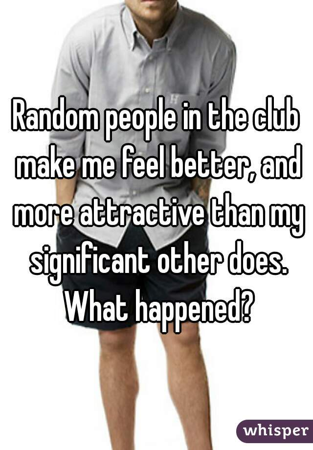 Random people in the club make me feel better, and more attractive than my significant other does. What happened?