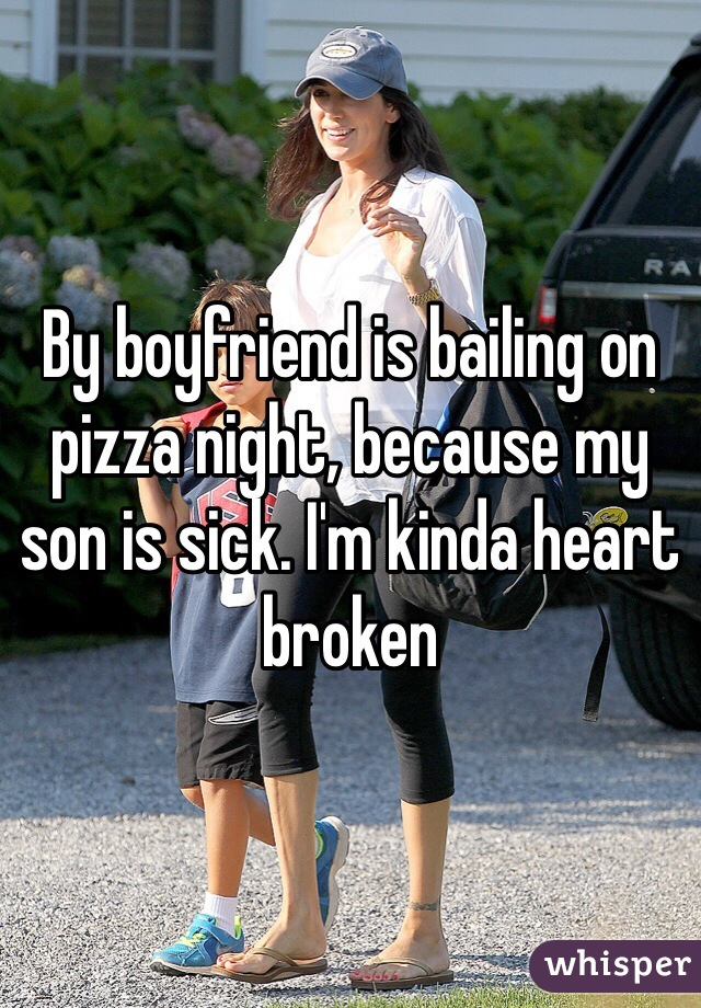 By boyfriend is bailing on pizza night, because my son is sick. I'm kinda heart broken