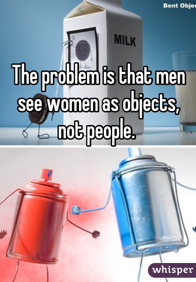The problem is that men see women as objects, not people.