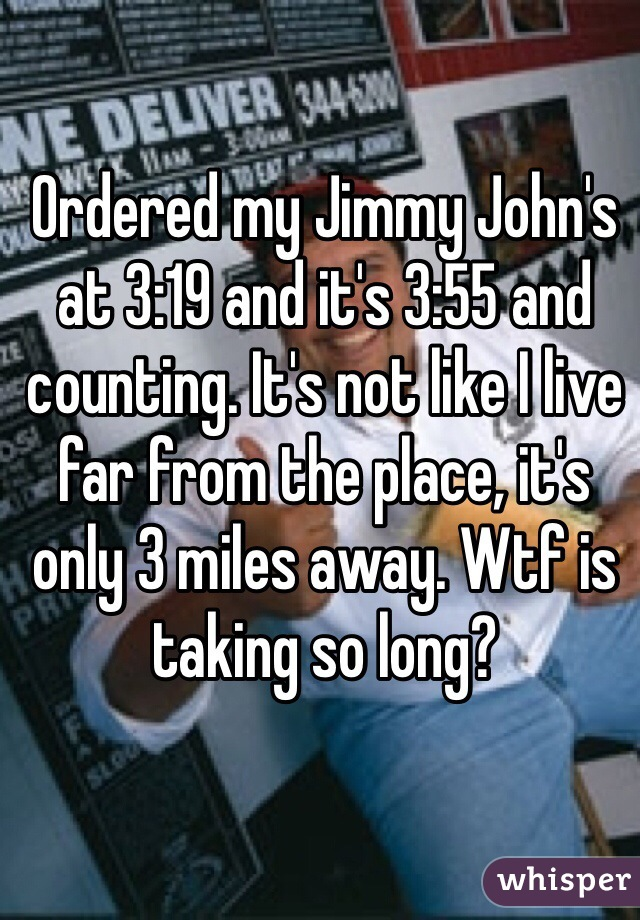 Ordered my Jimmy John's at 3:19 and it's 3:55 and counting. It's not like I live far from the place, it's only 3 miles away. Wtf is taking so long?