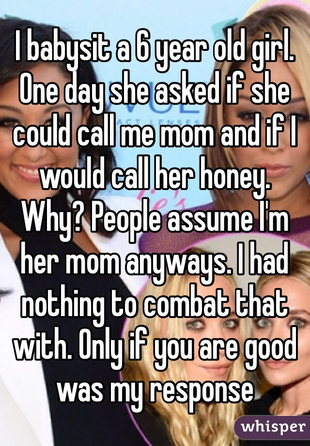 I babysit a 6 year old girl. One day she asked if she could call me mom and if I would call her honey. Why? People assume I'm her mom anyways. I had nothing to combat that with. Only if you are good was my response