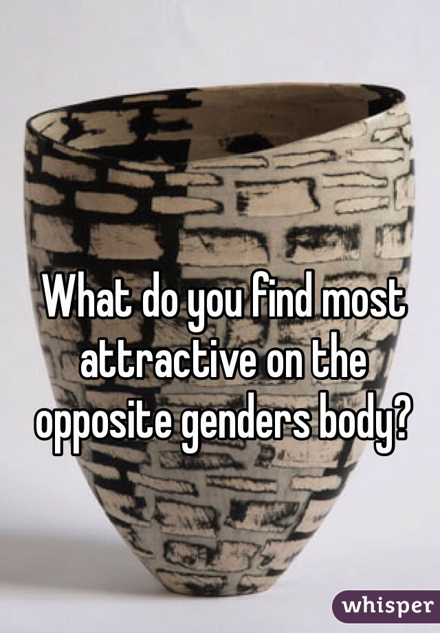 What do you find most attractive on the opposite genders body?