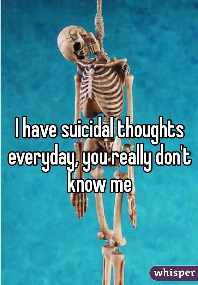 I have suicidal thoughts everyday, you really don't know me