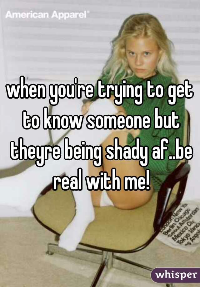 when you're trying to get to know someone but theyre being shady af..be real with me!