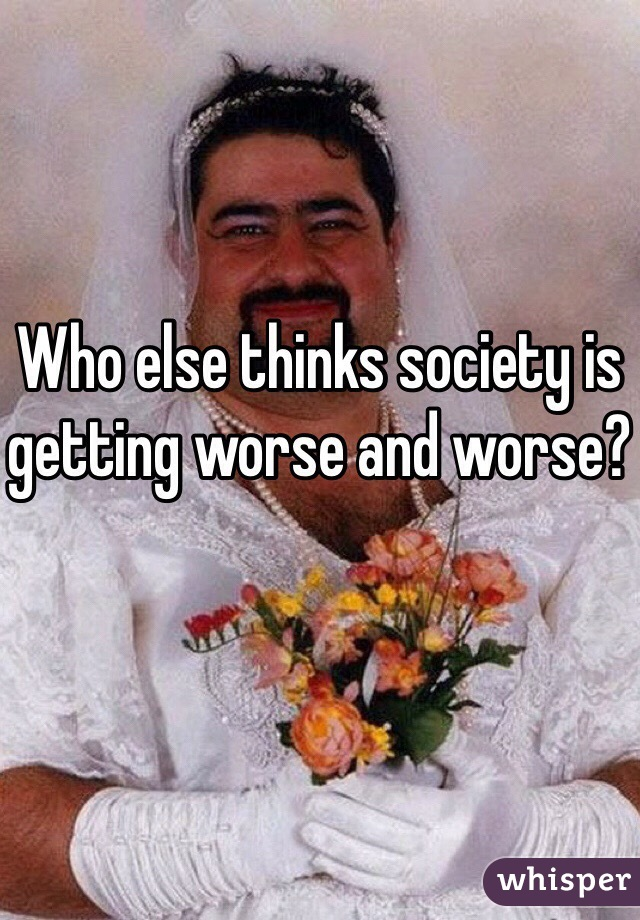 Who else thinks society is getting worse and worse?