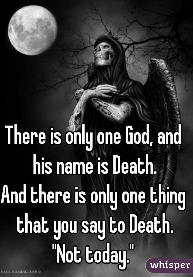 "There is only one God, and his name is Death.  And there is only one thing that you say to Death.  ""Not today."""