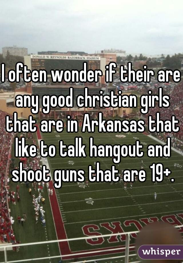 I often wonder if their are any good christian girls that are in Arkansas that like to talk hangout and shoot guns that are 19+.