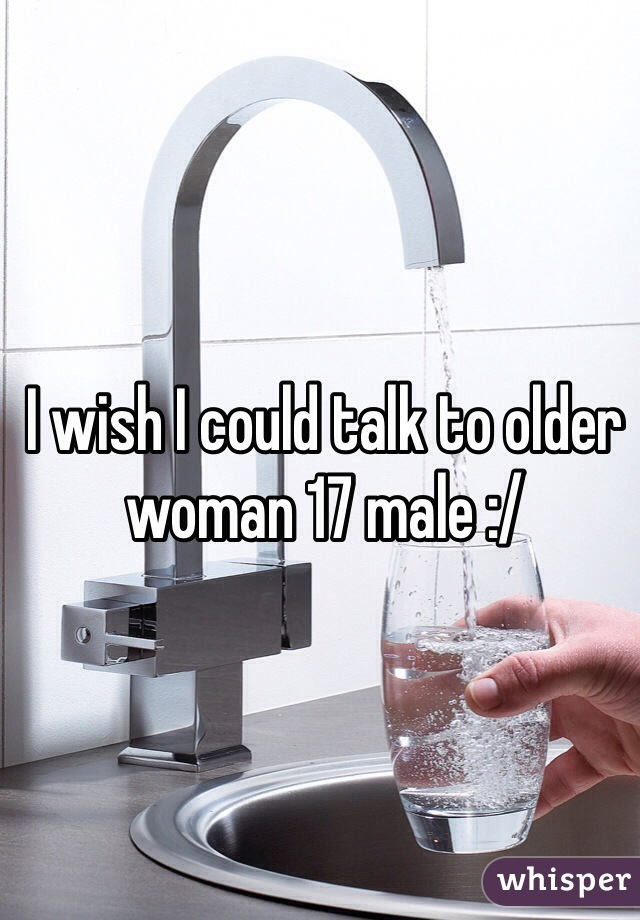 I wish I could talk to older woman 17 male :/