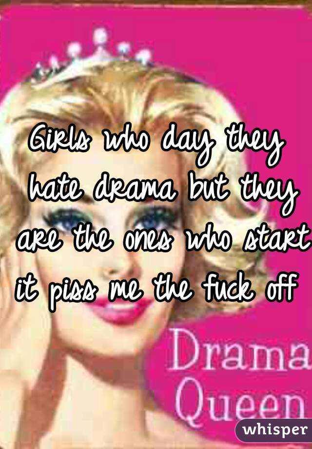 Girls who day they hate drama but they are the ones who start it piss me the fuck off
