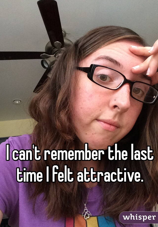 I can't remember the last time I felt attractive.