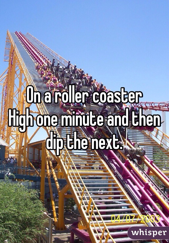 On a roller coaster  High one minute and then dip the next.