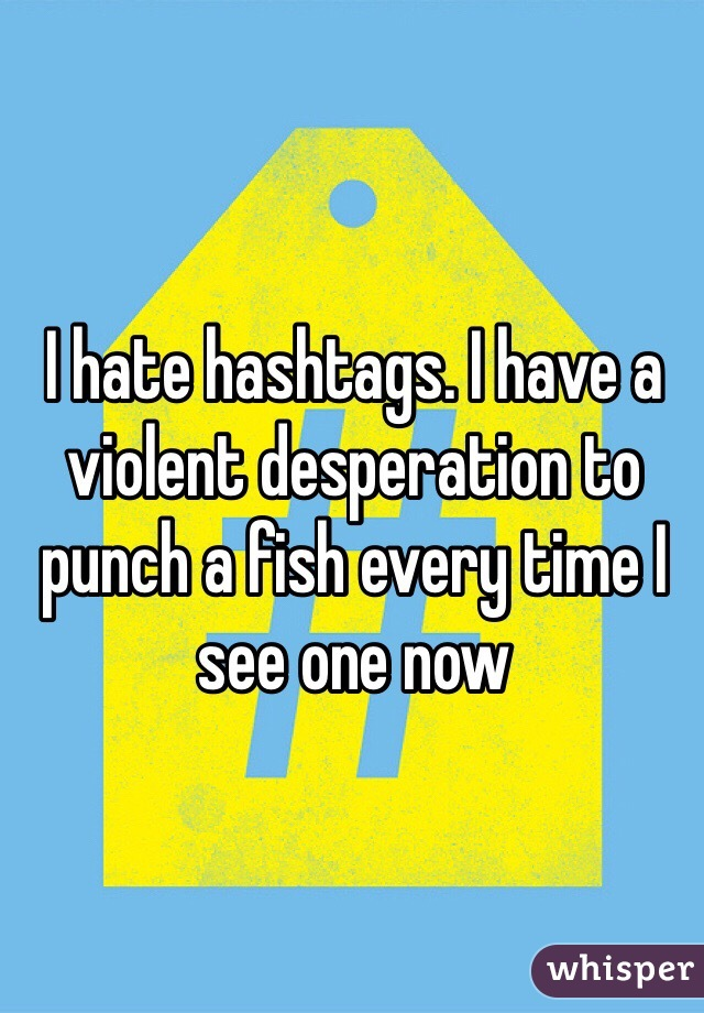 I hate hashtags. I have a violent desperation to punch a fish every time I see one now