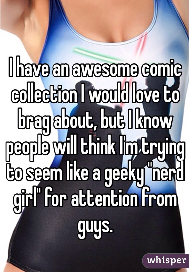 "I have an awesome comic collection I would love to brag about, but I know people will think I'm trying to seem like a geeky ""nerd girl"" for attention from guys."