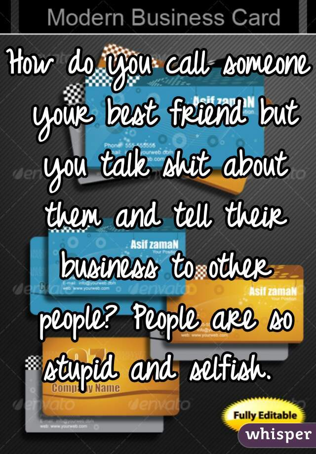 How do you call someone your best friend but you talk shit about them and tell their business to other people? People are so stupid and selfish.