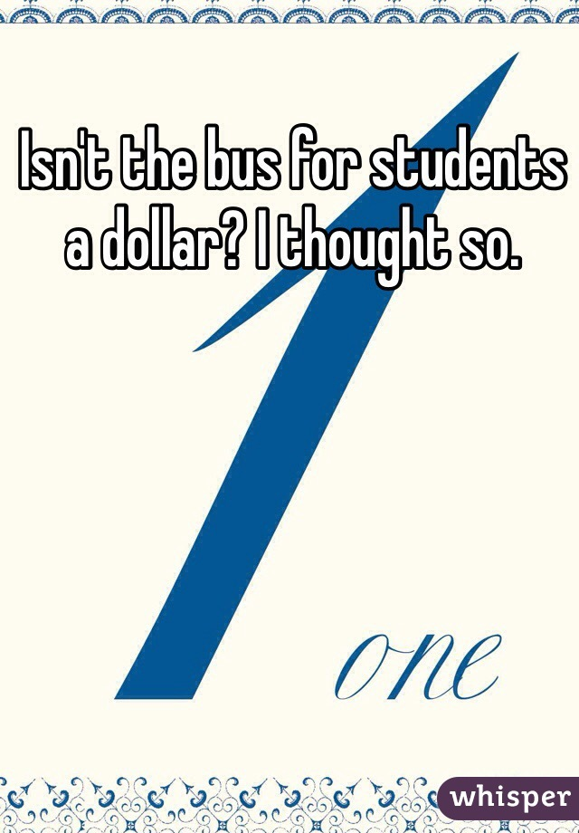 Isn't the bus for students a dollar? I thought so.