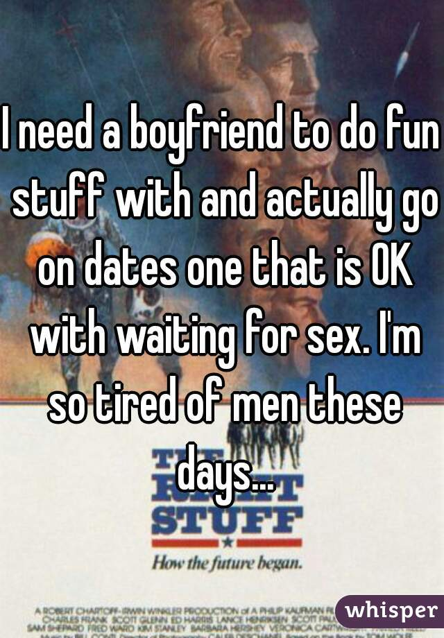 I need a boyfriend to do fun stuff with and actually go on dates one that is OK with waiting for sex. I'm so tired of men these days...