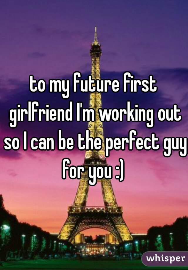 to my future first girlfriend I'm working out so I can be the perfect guy for you :)