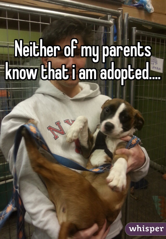 Neither of my parents know that i am adopted....