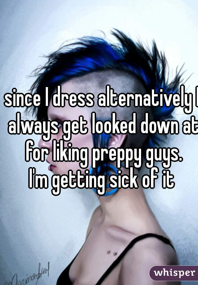 since I dress alternatively I always get looked down at for liking preppy guys. I'm getting sick of it