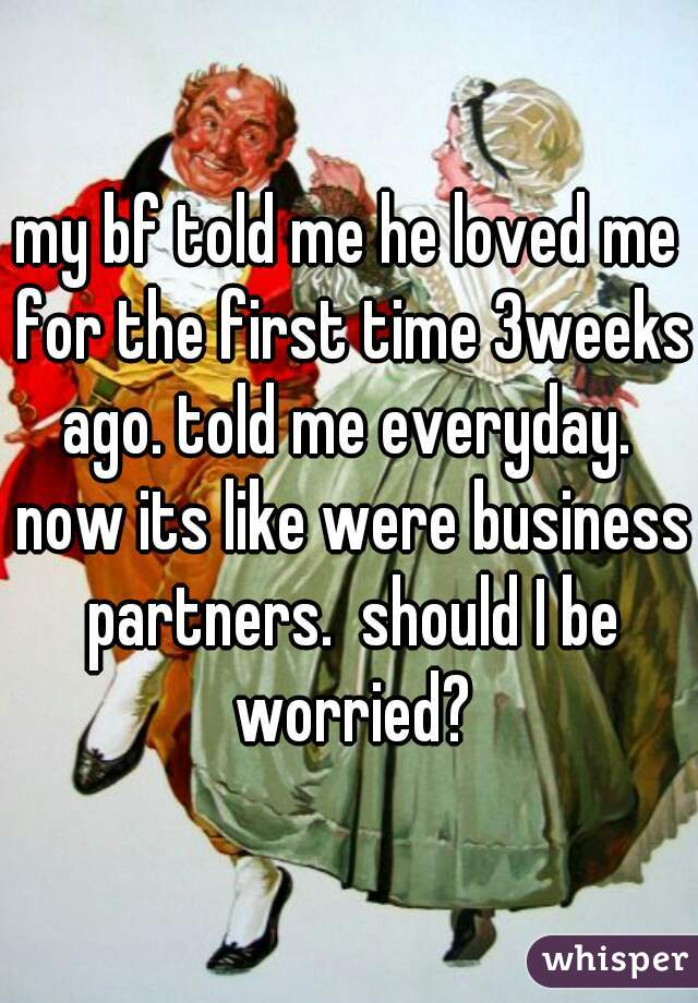 my bf told me he loved me for the first time 3weeks ago. told me everyday.  now its like were business partners.  should I be worried?