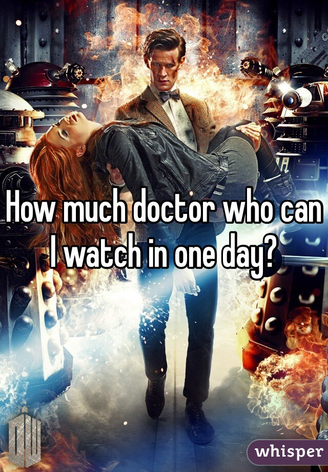 How much doctor who can I watch in one day?