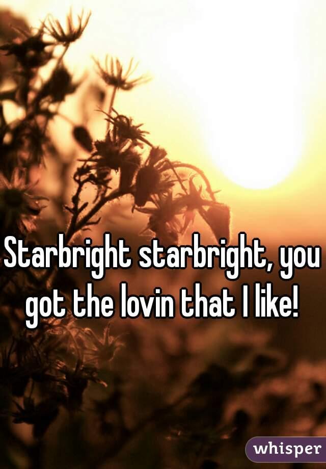 Starbright starbright, you got the lovin that I like!