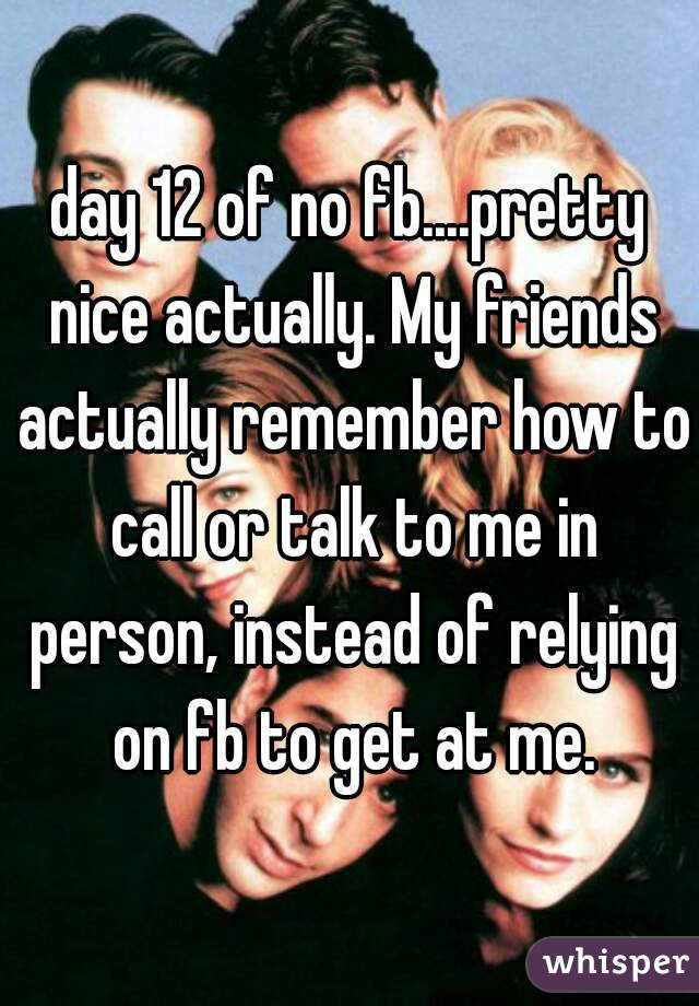 day 12 of no fb....pretty nice actually. My friends actually remember how to call or talk to me in person, instead of relying on fb to get at me.