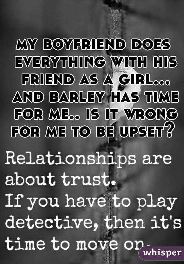 my boyfriend does everything with his friend as a girl... and barley has time for me.. is it wrong for me to be upset?