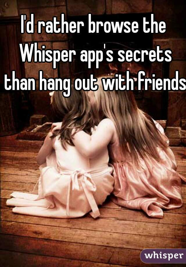 I'd rather browse the Whisper app's secrets than hang out with friends