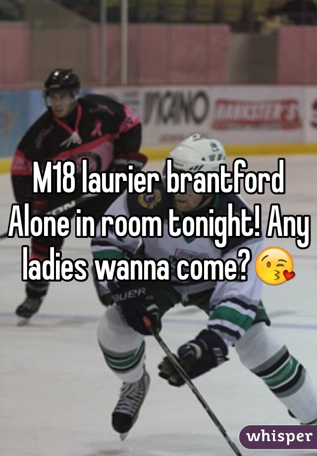 M18 laurier brantford Alone in room tonight! Any ladies wanna come?😘
