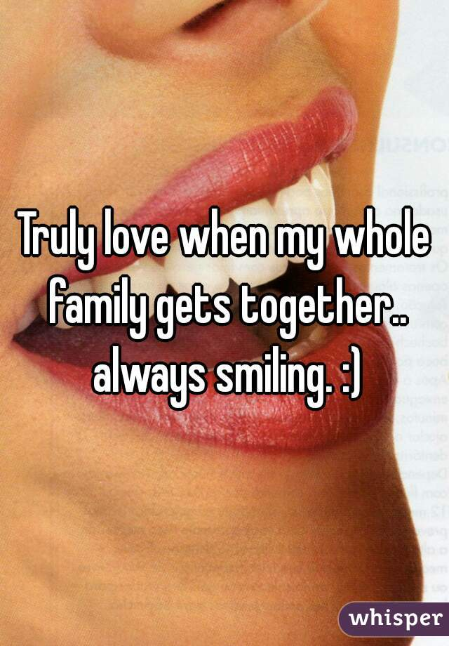 Truly love when my whole family gets together.. always smiling. :)