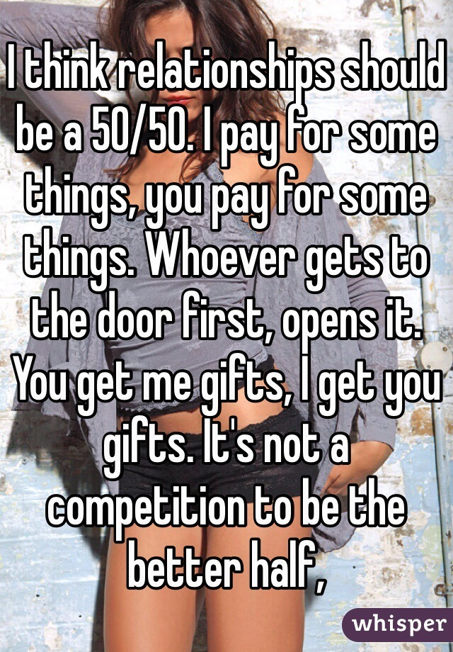 I think relationships should be a 50/50. I pay for some things, you pay for some things. Whoever gets to the door first, opens it. You get me gifts, I get you gifts. It's not a competition to be the better half,