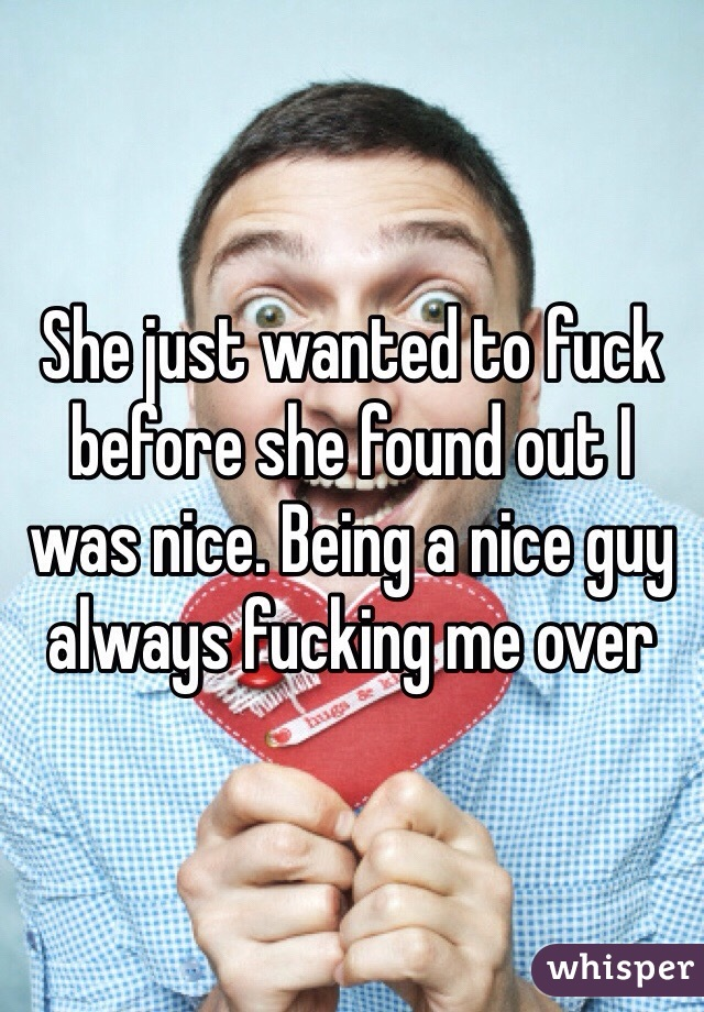 She just wanted to fuck before she found out I was nice. Being a nice guy always fucking me over