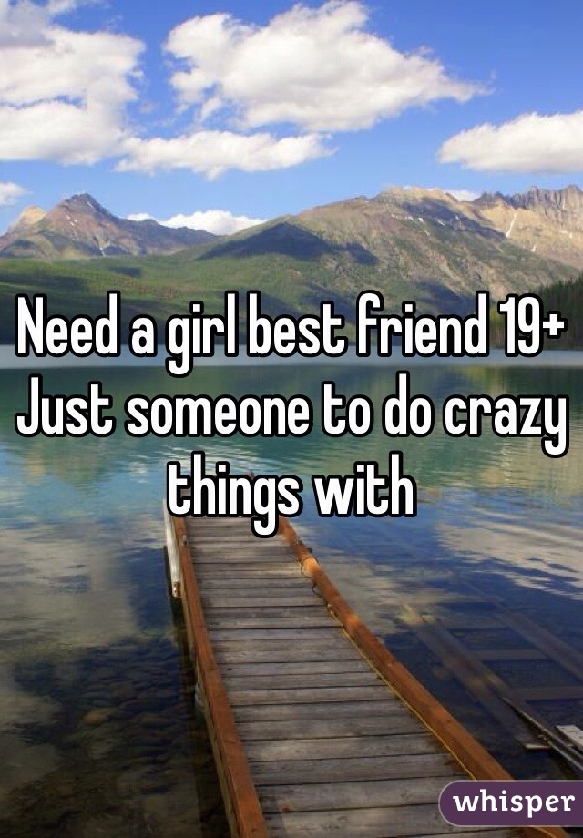 Need a girl best friend 19+ Just someone to do crazy things with