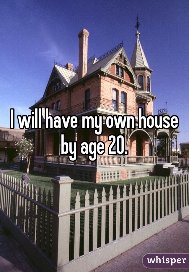 I will have my own house by age 20.