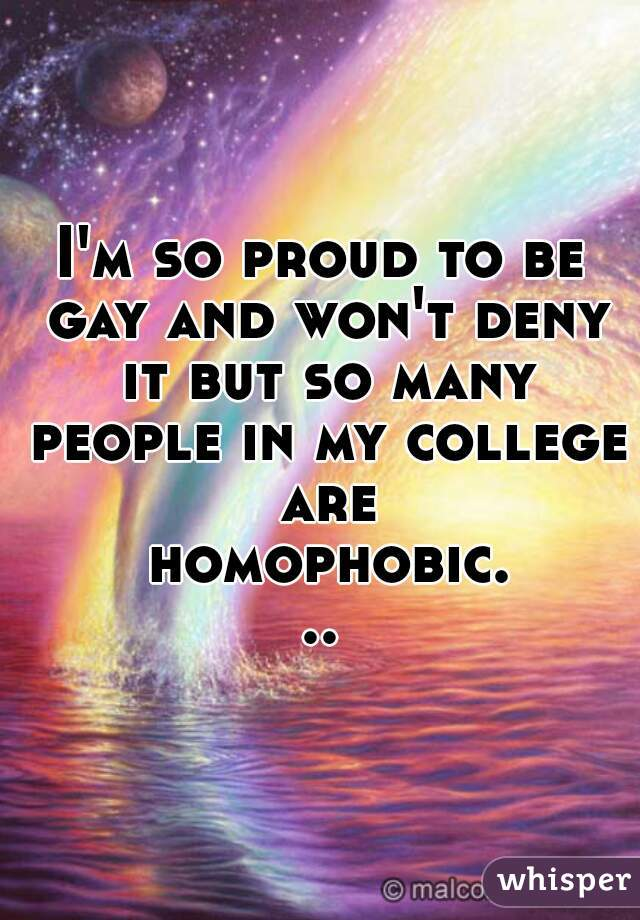 I'm so proud to be gay and won't deny it but so many people in my college are homophobic...