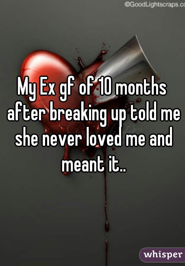 My Ex gf of 10 months after breaking up told me she never loved me and meant it..