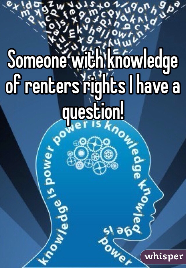 Someone with knowledge of renters rights I have a question!