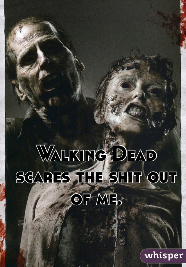 Walking Dead scares the shit out of me.