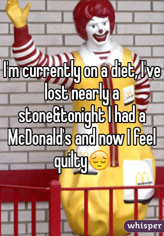 I'm currently on a diet, I've lost nearly a stone&tonight I had a McDonald's and now I feel quilty😔