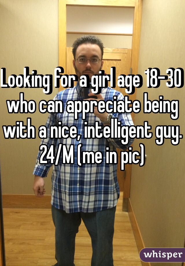 Looking for a girl age 18-30 who can appreciate being with a nice, intelligent guy. 24/M (me in pic)