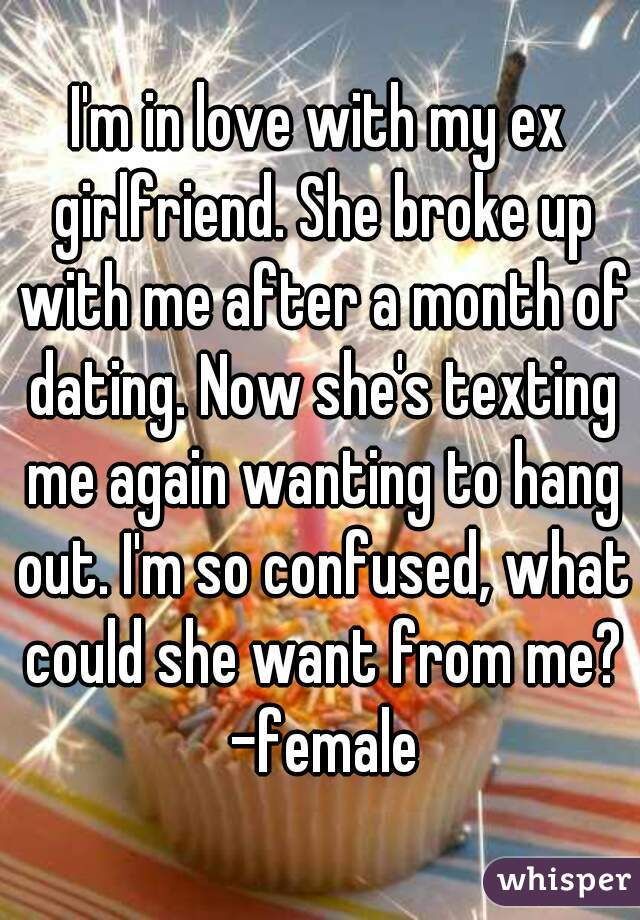 I'm in love with my ex girlfriend. She broke up with me after a month of dating. Now she's texting me again wanting to hang out. I'm so confused, what could she want from me? -female