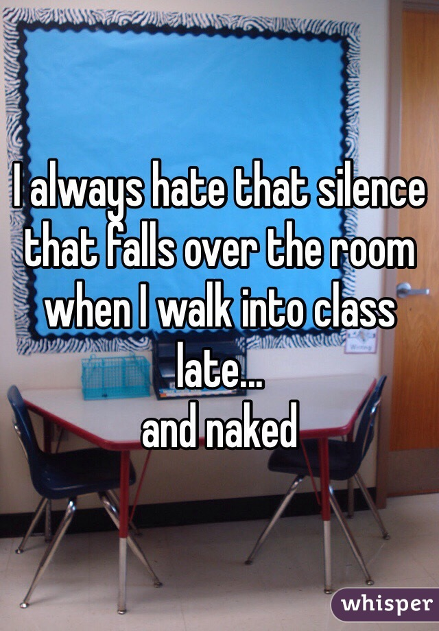 I always hate that silence that falls over the room when I walk into class late... and naked