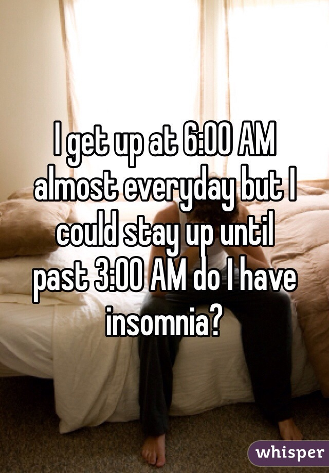 I get up at 6:00 AM  almost everyday but I could stay up until past 3:00 AM do I have insomnia?